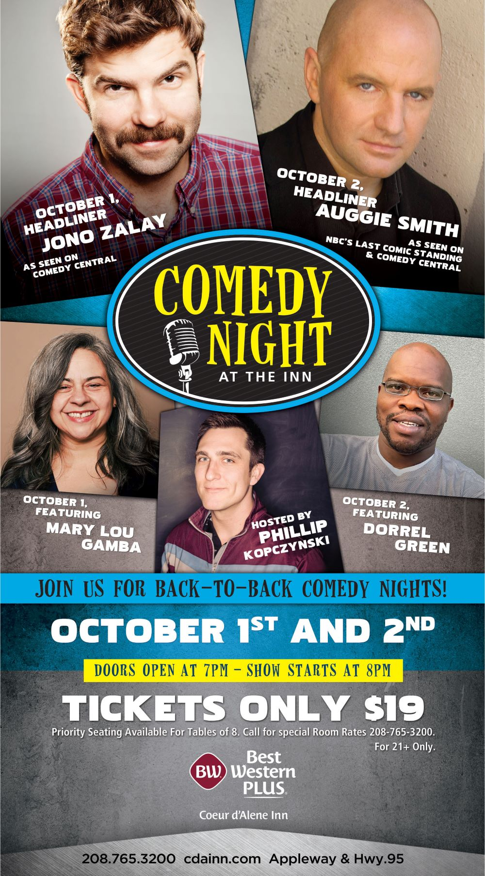 Comedy Night at the Inn. Join us for Back to Back Comedy Nights! October 1st and 2nd. Doors Open at 7pm - Show starts at 8pm. Tickets only $19. For 21+ Only. Priority seating available for tables of 8. All other seating is first come. Ask about our special Room Rates! 208-765-3200 cdainn.com Appleway & Hwy 95. October 1st Headliner Jono Zalay. As seen on Comedy Central. October 2nd Headliner, Auggie Smith. As seen on NBC's Last Comic Standing & Comedy Central. October 1st Featuring Mary Lou Gamba. October 2nd Featuring Dorell Green. Hosted by Phillip Kpzynski.